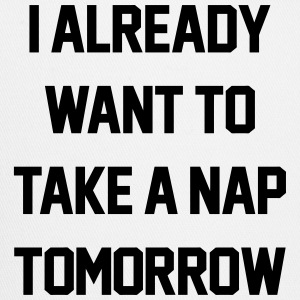 I Already Want To Take A Nap Tomorrow Bottles & Mugs - Trucker Cap
