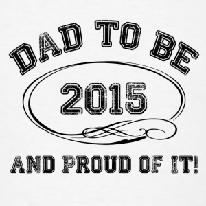 Dad To Be 2015 and Proud Of It! Bottles & Mugs - Men's T-Shirt