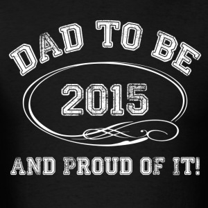 Dad To Be 2015 and Proud Of It! Long Sleeve Shirts - Men's T-Shirt