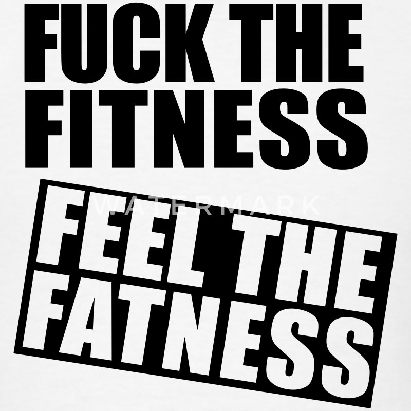 Fuck the Fitness, Feel the Fatness Gym T-Shirt - Men's T-Shirt