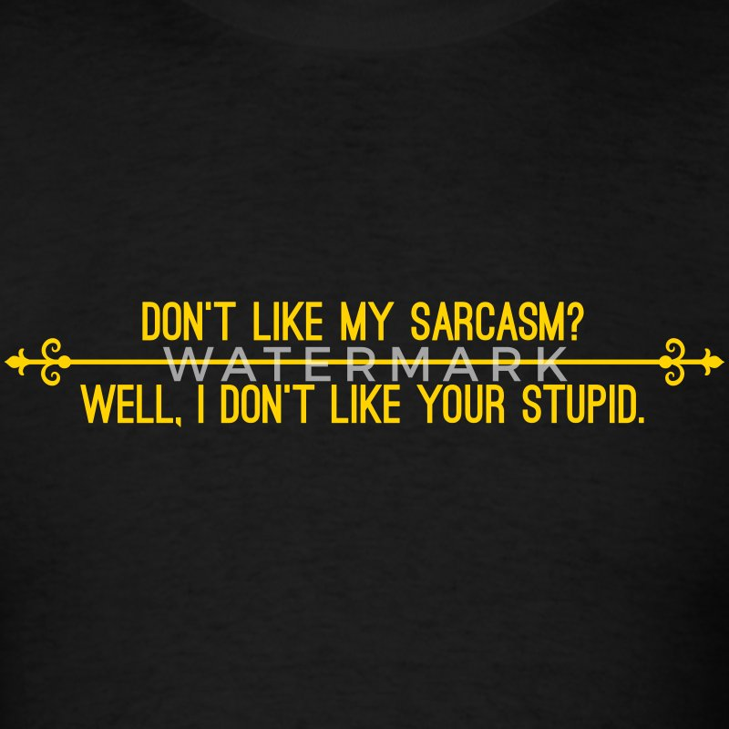 Dont like my sarcasm? Well I dont like your stupid T-Shirts - Men's T-Shirt