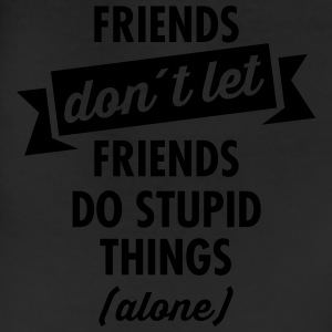 Friends Don´t Let Friends Do Stupid Things (Alone) T-Shirts - Leggings