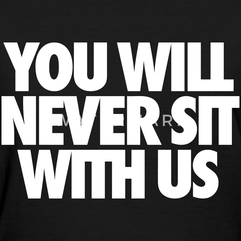 You Will Never Sit With Us Women's T-Shirts - Women's T-Shirt