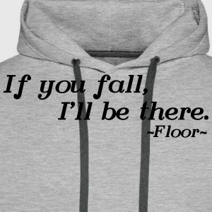 If you fall, I'll be there -floor- T-Shirts - Men's Premium Hoodie