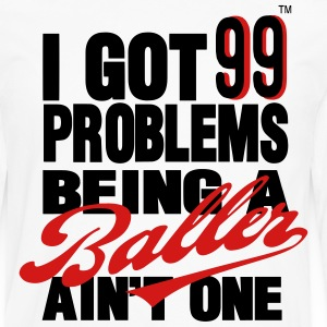 I GOT 99 PROBLEMS BEING A BALLER AIN'T ONE T-Shirts - Men's Premium Long Sleeve T-Shirt