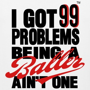 I GOT 99 PROBLEMS BEING A BALLER AIN'T ONE T-Shirts - Men's Premium Tank