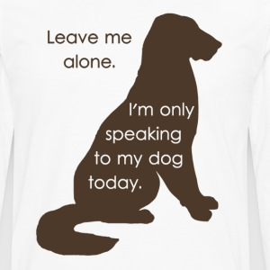 Leave Me Alone I'm Only Speaking To My Dog Today T-Shirts - Men's Premium Long Sleeve T-Shirt