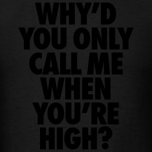 Why'd You Only Call Me When You're High Hoodies - Men's T-Shirt
