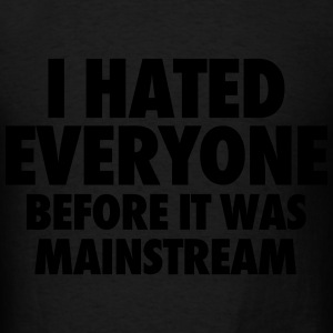 I Hate Everyone Before It Was Mainstream Hoodies - Men's T-Shirt