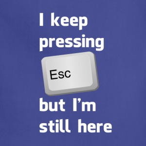 I Keep Pressing The Escape Key But I'm Still Here T-Shirts - Adjustable Apron