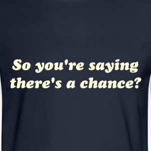 So You're Saying There's a Chance? T-Shirts - Men's Long Sleeve T-Shirt