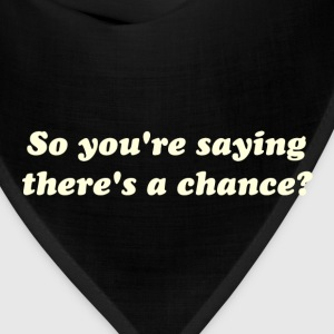 So You're Saying There's a Chance? T-Shirts - Bandana