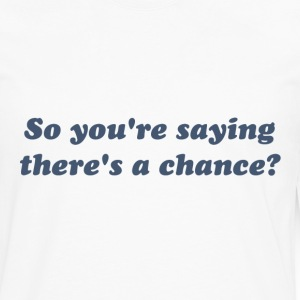 So You're Saying There's a Chance? T-Shirts - Men's Premium Long Sleeve T-Shirt