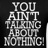 YOU AIN'T TALKING ABOUT NOTHING - Men's T-Shirt