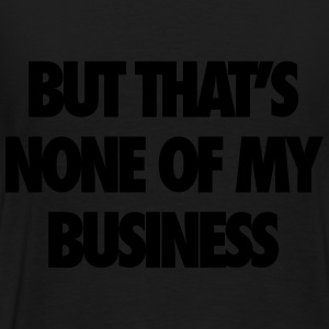 But That's None Of My Business Zip Hoodies & Jackets - Men's Premium T-Shirt
