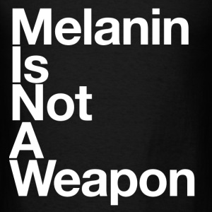 Melanin Is Not A Weapon - Men's T-Shirt