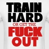 TRAIN HARD OR GET THE FUCK OUT - Men's T-Shirt