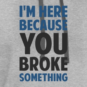I'm Here Because You Broke Something T-Shirts - Contrast Hoodie