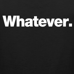 whatever T-Shirts - Men's Premium Tank