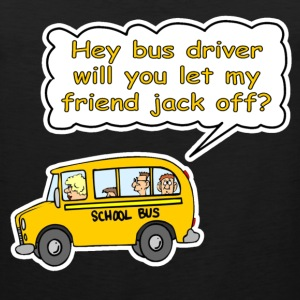 Hey Bus Driver Will You let My Friend Jack Off? T-Shirts - Men's Premium Tank