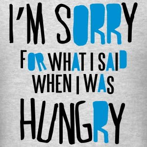 I'm sorry for what I said when I was hungry Hoodies - Men's T-Shirt