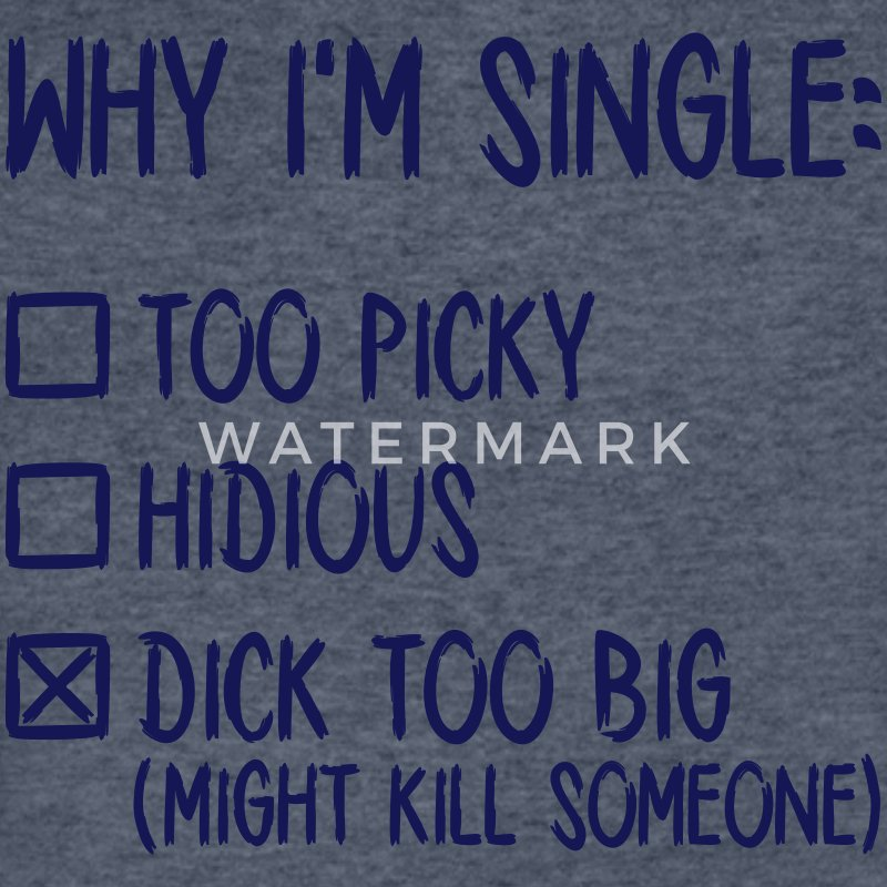 Why I'm single - Dick too big (might kill someone) T-Shirts - Men's V-Neck T-Shirt by Canvas