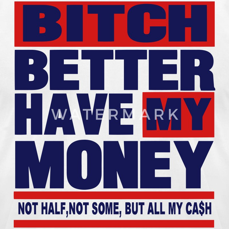 BITCH BETTER HAVE MY MONEY - Men's T-Shirt by American Apparel