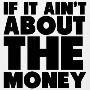 If It Ain't About The Money Shirt T-Shirts - Men's Premium Tank