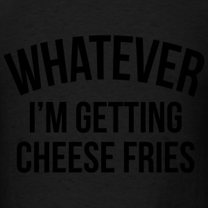 Whatever i'm getting cheese fries Long Sleeve Shirts - Men's T-Shirt