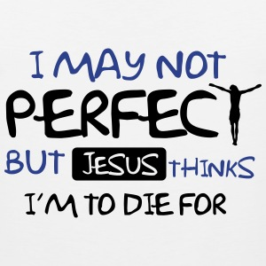 I may not perfect but Jesus thinks I'm to die for Women's T-Shirts - Men's Premium Tank