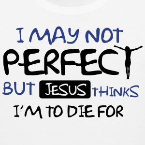 I may not perfect but Jesus thinks I'm to die for Hoodies - Men's Premium Tank