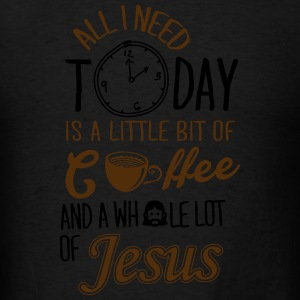 All I Need Is A Little Bit Of Coffee And Jesus Hoodies - Men's T-Shirt