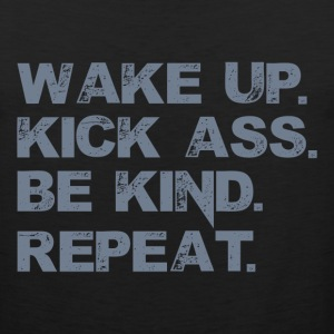 Wake up. Kick Ass, Be kind. Repeat. T-Shirts - Men's Premium Tank