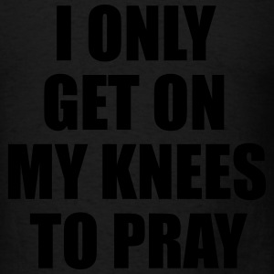 I only get on my knees to pray Long Sleeve Shirts - Men's T-Shirt