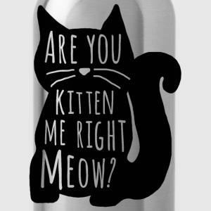 Are You Kitten Me Right Meow - Water Bottle