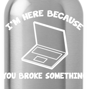 I'm Here Because You Broke Something - Water Bottle