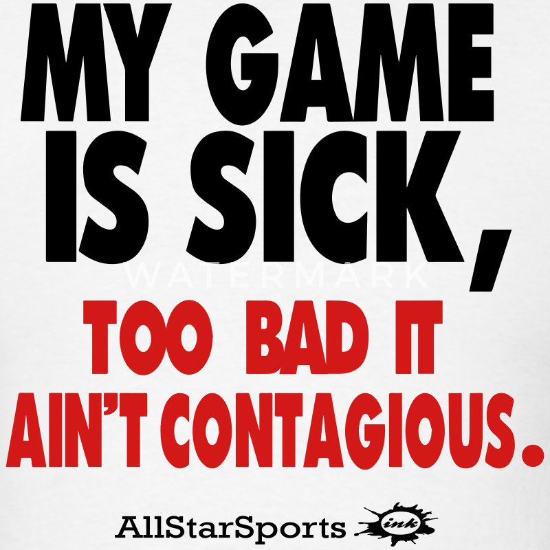 MY GAME IS SICK TOO BAD IT AIN'T CONTAGIOUS - Men's T-Shirt