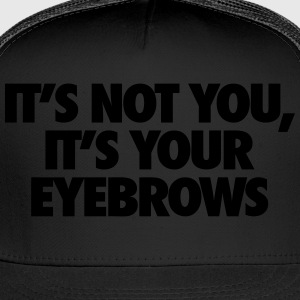 It's Not You It's Your Eyebrows Women's T-Shirts - Trucker Cap