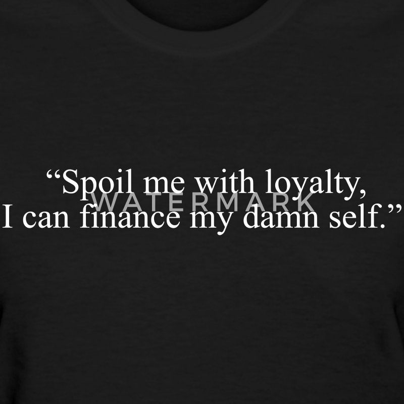 Spoil me with loyalty, I can finance my damn self Women's T-Shirts - Women's T-Shirt