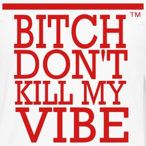 BITCH DON'T KILL MY VIBE - Men's Premium Long Sleeve T-Shirt