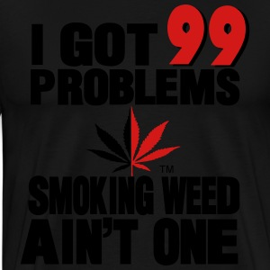 I GOT 99 PROBLEMS SMOKING WEED AIN'T ONE - Men's Premium T-Shirt