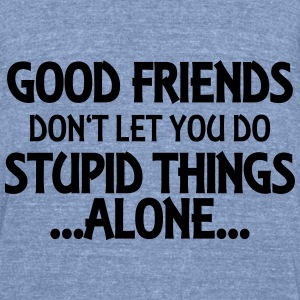 Good friends don't let you do stupid things-alone Long Sleeve Shirts - Unisex Tri-Blend T-Shirt by American Apparel