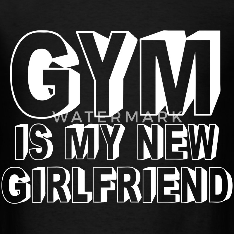 Gym Is My New Girlfriend T-Shirts - Men's T-Shirt