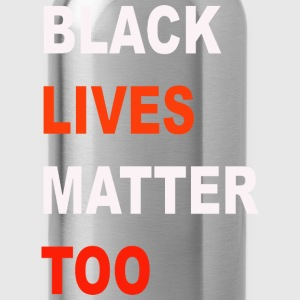 Black  Lives Matter Too - Water Bottle
