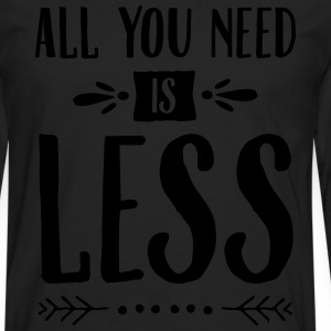 All You Need Is Less T-Shirts - Men's Premium Long Sleeve T-Shirt