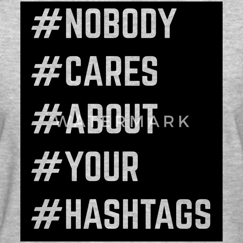 Nobody Cares About Your Hashtags  Women's T-Shirts - Women's T-Shirt