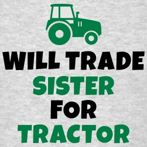 Will trade sister for tractor Sweatshirts - Men's T-Shirt