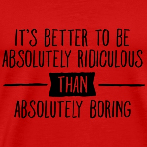It's Better To Be Absolutely Ridiculous... Tanks - Men's Premium T-Shirt