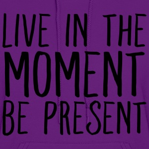 Live In The Moment Be Present T-Shirts - Women's Hoodie