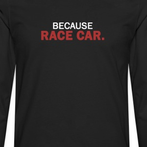 BECAUSE RACE CAR. - Men's Premium Long Sleeve T-Shirt